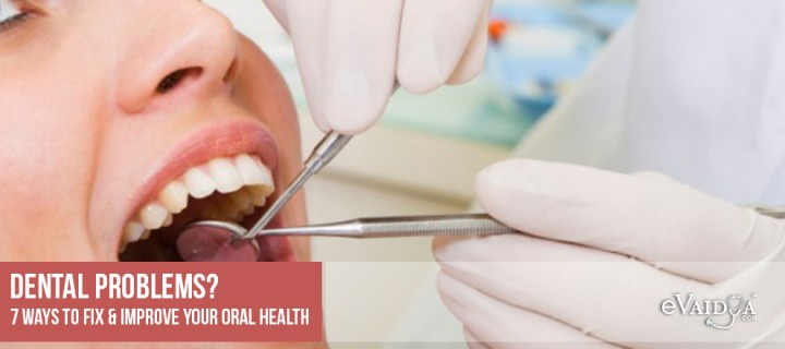 Dental problems? 7 ways to fix & improve your oral health