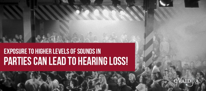 Exposure to Higher levels of Sounds in Parties can lead to Hearing Loss!